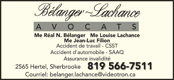 Bélanger Lachance Avocats Inc (819-566-7511) - Annonce illustrée======= - Me Réal N. Bélanger   Me Louise Lachance Me Jean-Luc Filion Accident de travail - CSST Accident d'automobile - SAAQ Assurance invalidité 2565 Hertel, Sherbrooke 819 566-7511