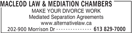 Macleod Law & Mediation Chambers (613-829-7000) - Annonce illustrée======= - MACLEOD LAW & MEDIATION CHAMBERS MAKE YOUR DIVORCE WORK Mediated Separation Agreements www.alternativelaw.ca --------------- 613 829-7000 202-900 Morrison Dr