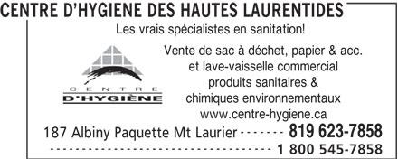 Centre D'Hygiène Des Hautes Laurentides (819-623-7858) - Display Ad - CENTRE D HYGIENE DES HAUTES LAURENTIDES Les vrais spécialistes en sanitation! Vente de sac à déchet, papier & acc. et lave-vaisselle commercial produits sanitaires & chimiques environnementaux www.centre-hygiene.ca ------- 819 623-7858 187 Albiny Paquette Mt Laurier ----------------------------------- 1 800 545-7858