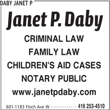 Daby Janet P (416-253-4510) - Display Ad - DABY JANET P CRIMINAL LAW FAMILY LAW CHILDREN'S AID CASES NOTARY PUBLIC www.janetpdaby.com ------------- 416 253-4510 601-1183 Finch Ave W DABY JANET P CRIMINAL LAW FAMILY LAW CHILDREN'S AID CASES NOTARY PUBLIC www.janetpdaby.com ------------- 416 253-4510 601-1183 Finch Ave W