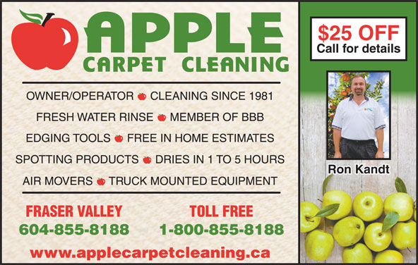 Apple Carpet Cleaning BC Ltd (604-855-8188) - Display Ad - Call for detailsCall for details OWNER/OPERATOR  -  CLEANING SINCE 1981 FRESH WATER RINSE  -  MEMBER OF BBB EDGING TOOLS  -  FREE IN HOME ESTIMATES SPOTTING PRODUCTS  -  DRIES IN 1 TO 5 HOURS Ron KandtRon Kandt AIR MOVERS  -  TRUCK MOUNTED EQUIPMENT FRASER VALLEY TOLL FREE 604-855-8188 1-800-855-8188 www.applecarpetcleaning.ca $25 OFF$25 OFF