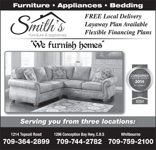 Smith's Furniture & Appliances (709-364-2899) - Display Ad - Furniture   Appliances   Bedding FREE Local Delivery Layaway Plan AvailableLayaway Plan Ava Flexible Financing PlansFlexible Financing Serving you from three locations:Serving you from three locations 1214 Topsail Road 1286 Conception Bay Hwy, C.B.S Whitbourne 709-364-2899 709-744-2782709-759-2100 Furniture   Appliances   Bedding FREE Local Delivery Layaway Plan AvailableLayaway Plan Ava Flexible Financing PlansFlexible Financing Serving you from three locations:Serving you from three locations 1214 Topsail Road 1286 Conception Bay Hwy, C.B.S Whitbourne 709-364-2899 709-744-2782709-759-2100