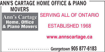 Ann's Cartage Home Office & Piano Movers (905-877-6183) - Display Ad - ANN'S CARTAGE HOME OFFICE & PIANO MOVERS MOVERS SERVING ALL OF ONTARIO ESTABLISHED 1968 www.annscartage.ca --------------------- Georgetown 905 877-6183