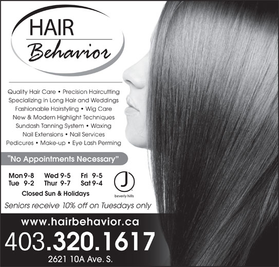 Hair Behavior (403-320-1617) - Display Ad - Quality Hair Care   Precision Haircutting Specializing in Long Hair and Weddings Fashionable Hairstyling   Wig Care New & Modern Highlight Techniques Sundash Tanning System   Waxing Nail Extensions   Nail Services Pedicures   Make-up   Eye Lash Perming No Appointments Necessary Mon 9-8 Fri 9-5Wed 9-5 Tue 9-2 Sat 9-4Thur 9-7 Closed Sun & Holidays Seniors receive 10% off on Tuesdays only www.hairbehavior.ca 403 .320.1617 2621 10A Ave. S.