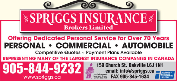 Spriggs Insurance Brokers Limited (905-844-9232) - Display Ad - Offering Dedicated Personal Service for Over 70 Years PERSONAL   COMMERCIAL   AUTOMOBILE Competitive Quotes ~ Payment Plans Available REPRESENTING MANY OF THE LARGEST INSURANCE COMPANIES IN CANADA 159 Church St. Oakville L6J 1N1 905-844-9232 FAX 905-845-1634 www.spriggs.ca