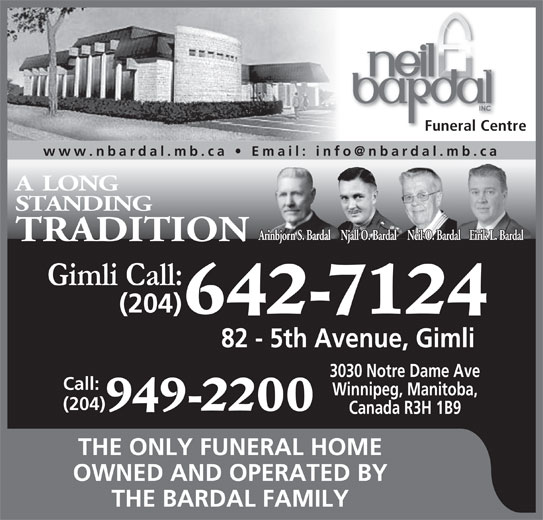 Neil Bardal Funeral Centre (204-949-2200) - Display Ad - Funeral Centre .mb.ca A LONG STANDING Eirik L. BardalNeil O. BardalArinbjorn S. Bardal Njall O. Bardal TRADITION (204) 642-7124 82 - 5th Avenue, Gimli 3030 Notre Dame Ave Call: Winnipeg, Manitoba, (204) 949-2200 Canada R3H 1B9 THE ONLY FUNERAL HOME OWNED AND OPERATED BY THE BARDAL FAMILY
