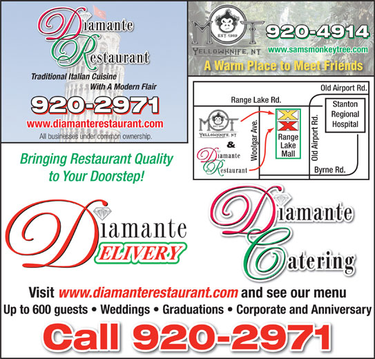 Diamante Restaurant (867-920-2971) - Display Ad - www.diamanterestaurant.com All businesses under common ownership. & Lake Mall Woolgar Ave. Old Airport Rd.Range Bringing Restaurant Quality Byrne Rd. to Your Doorstep! Visit www.diamanterestaurant.com and see our menu Up to 600 guests   Weddings   Graduations   Corporate and Anniversary www.samsmonkeytree.com A Warm Place to Meet Friends Traditional Italian Cuisine With A Modern Flair Old Airport Rd. Range Lake Rd. Stanton Regional Hospital