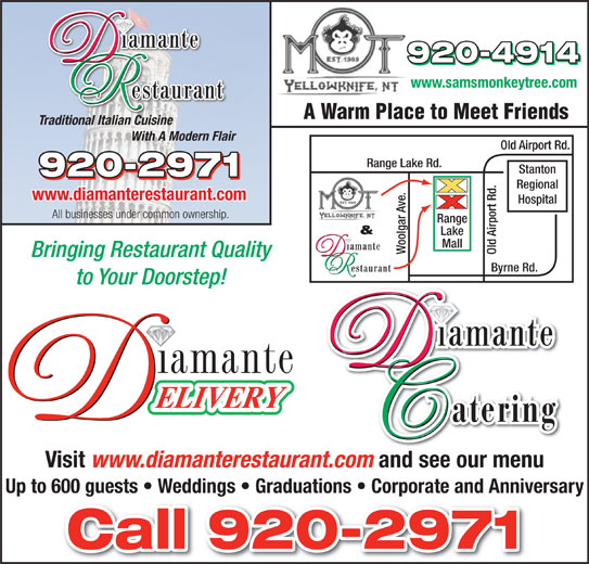 Diamante Restaurant (867-920-2971) - Display Ad - www.samsmonkeytree.com A Warm Place to Meet Friends Traditional Italian Cuisine With A Modern Flair Old Airport Rd. Range Lake Rd. Stanton Regional www.diamanterestaurant.com Hospital All businesses under common ownership. ge & Lake Mall Woolgar Ave. Old Airport Rd.Ran Bringing Restaurant Quality Byrne Rd. to Your Doorstep! Visit www.diamanterestaurant.com and see our menu Up to 600 guests   Weddings   Graduations   Corporate and Anniversary and see our menu Up to 600 guests   Weddings   Graduations   Corporate and Anniversary www.samsmonkeytree.com A Warm Place to Meet Friends Traditional Italian Cuisine With A Modern Flair Old Airport Rd. Range Lake Rd. Stanton Regional www.diamanterestaurant.com Hospital All businesses under common ownership. ge & Lake Mall Woolgar Ave. Old Airport Rd.Ran Bringing Restaurant Quality Byrne Rd. to Your Doorstep! Visit www.diamanterestaurant.com