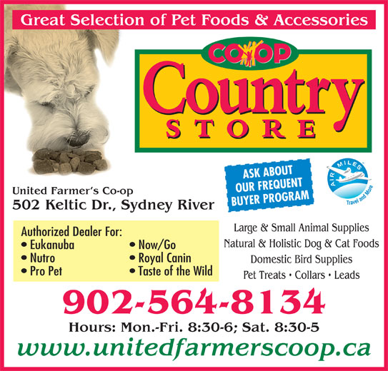 United Farmer's Co-Op (902-564-8134) - Display Ad - Hours: Mon.-Fri. 8:30-6; Sat. 8:30-5 www.unitedfarmerscoop.ca 902-564-8134 ASK ABOUT OUR FREQUENT United Farmer s Co-op BUYER PROGRAM 502 Keltic Dr., Sydney River Large & Small Animal Supplies Authorized Dealer For: Natural & Holistic Dog & Cat Foods Eukanuba Now/Go Nutro Royal Canin Domestic Bird Supplies Pro Pet Taste of the Wild Pet Treats   Collars   Leads