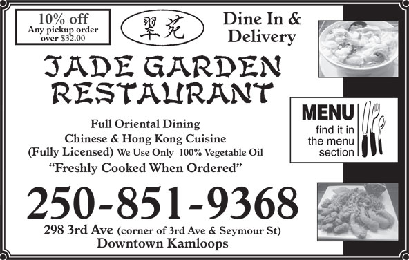 Jade Garden Restaurant (250-851-9368) - Annonce illustrée======= - 10% off Dine In & Any pickup order over $32.00 Delivery Full Oriental Dining Chinese & Hong Kong Cuisine (Fully Licensed) We Use Only  100% Vegetable Oil Freshly Cooked When Ordered 250-851-9368 298 3rd Ave (corner of 3rd Ave & Seymour St) Downtown Kamloops