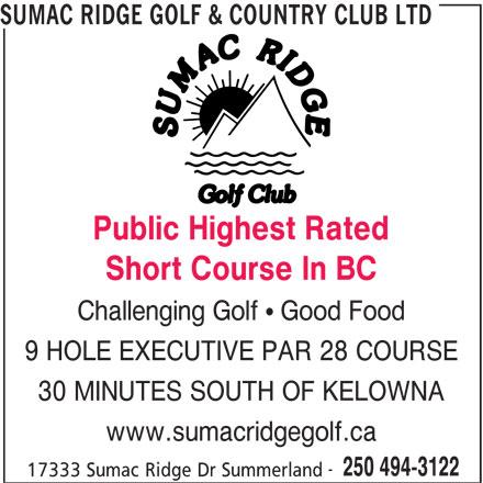 Sumac Ridge Golf & Country Club Ltd (250-494-3122) - Display Ad - SUMAC RIDGE GOLF & COUNTRY CLUB LTD Public Highest Rated Short Course In BC Challenging Golf   Good Food 9 HOLE EXECUTIVE PAR 28 COURSE 30 MINUTES SOUTH OF KELOWNA www.sumacridgegolf.ca 250 494-3122 17333 Sumac Ridge Dr Summerland