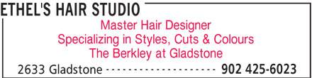 Ethel's Hair Studio (902-425-6023) - Display Ad - Master Hair Designer Specializing in Styles, Cuts & Colours The Berkley at Gladstone -------------------- 902 425-6023 2633 Gladstone ETHEL'S HAIR STUDIO