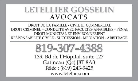 Letellier Gosselin (819-243-1336) - Annonce illustrée======= - LETELLIER GOSSELIN AVOCATS DROIT DE LA FAMILLE - CIVIL ET COMMERCIAL DROIT CRIMINEL - CONDUITE AVEC FACULTÉS AFFAIBLIES - PÉNAL DROIT MUNICIPAL ET ENVIRONNEMENT RESPONSABILITÉ CIVILE - SUCCESSION - MÉDIATION - ARBITRAGE 819-307-4388 139, Bd de l Hôpital, suite 127 Gatineau (Qc) J8T 8A3 Téléc.: (819) 243-9425 www.letellier.com