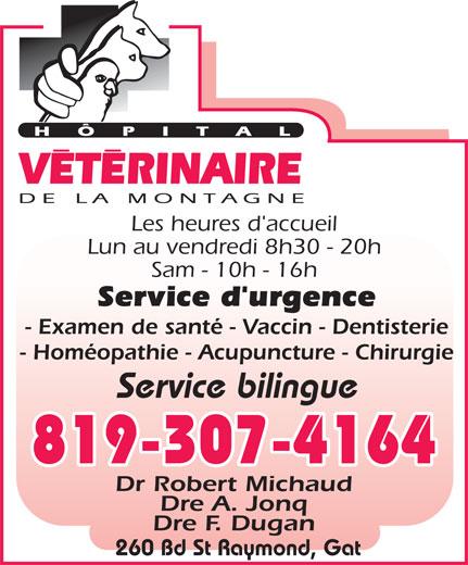 Hôpital Vétérinaire De La Montagne (819-773-3315) - Annonce illustrée======= - Les heures d'accueil Lun au vendredi 8h30 - 20h Sam - 10h - 16h Service d'urgence - Examen de santé - Vaccin - Dentisterie - Homéopathie - Acupuncture - Chirurgie Service bilingue 819-307-4164 Dr Robert Michaud Dre A. Jonq Dre F. Dugan 260 Bd St Raymond, Gat