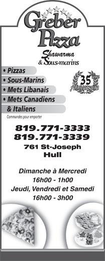 Gréber Pizza & Shawarma (819-771-3333) - Annonce illustrée======= - Pizzas Sous-Marins Mets Libanais Mets Canadiens & Italiens Commandes pour emporter 819.771-3333 819.771-3339 761 St-Joseph Hull Dimanche à Mercredi 16h00 - 1h00 Jeudi, Vendredi et Samedi 16h00 - 3h00