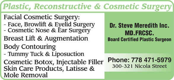 Dr Steven Meredith (778-471-5979) - Annonce illustrée======= - Plastic, Reconstructive & Cosmetic Surgery - Cosmetic Nose & Ear Surgery MD.FRCSC. Facial Cosmetic Surgery: - Face, Browlift & Eyelid Surgery Dr. Steve Meredith Inc. - Tummy Tuck & Liposuction Cosmetic Botox, Injectable Filler 300-321 Nicola Street Skin Care Products, Latisse & Mole Removal Phone: 778 471-5979 Breast Lift & Augmentation Board Certified Plastic Surgeon Body Contouring