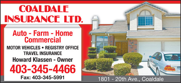 Coaldale Insurance Ltd (403-345-4466) - Display Ad - Auto - Farm - Home Commercial MOTOR VEHICLES   REGISTRY OFFICE TRAVEL INSURANCE Howard Klassen - Owner 403-345-4466 Fax: 403-345-5991 1801 - 20th Ave., Coaldale