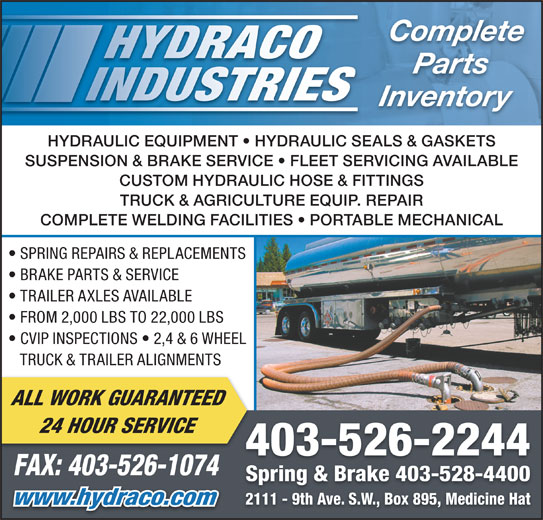 Hydraco Industries Ltd (403-526-2244) - Display Ad - Inventory HYDRAULIC EQUIPMENT   HYDRAULIC SEALS & GASKETS SUSPENSION & BRAKE SERVICE   FLEET SERVICING AVAILABLE CUSTOM HYDRAULIC HOSE & FITTINGS TRUCK & AGRICULTURE EQUIP. REPAIR COMPLETE WELDING FACILITIES   PORTABLE MECHANICAL SPRING REPAIRS & REPLACEMENTS BRAKE PARTS & SERVICE TRAILER AXLES AVAILABLE FROM 2,000 LBS TO 22,000 LBS CVIP INSPECTIONS   2,4 & 6 WHEEL TRUCK & TRAILER ALIGNMENTS ALL WORK GUARANTEED 24 HOUR SERVICE 403-526-2244 FAX: 403-526-1074 Spring & Brake 403-528-4400 2111 - 9th Ave. S.W., Box 895, Medicine Hat www.hydraco.com Complete Parts