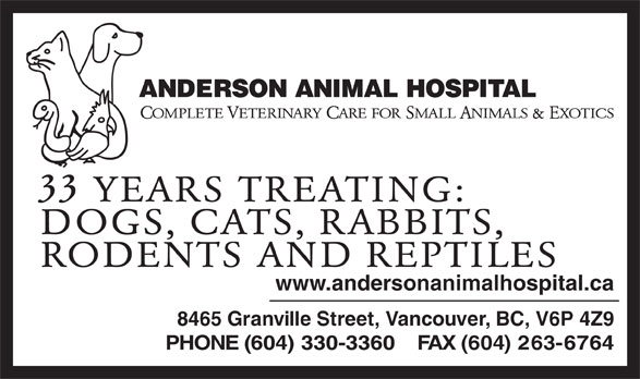 Anderson Animal Hospital (604-263-6767) - Display Ad - OMPLETE ETERINARY ARE FOR MALL NIMALS  XOTICS &E 33 YEARS TREATING: DOGS, CATS, RABBITS, RODENTS AND REPTILES www.andersonanimalhospital.ca 8465 Granville Street, Vancouver, BC, V6P 4Z9 PHONE (604) 330-3360    FAX (604) 263-6764