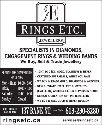 Rings Etcetera Jewellers (613-230-8280) - Display Ad - SPECIALISTS IN DIAMONDS, ENGAGEMENT RINGS & WEDDING BANDS We Buy, Sell & Trade Jewellery 10KT TO 24KT. GOLD, PLATINUM & SILVER BEATING THE COMPETITION CERTIFIED APPRAISALS, WHILE YOU WAIT SINCE 1977 WE BUY & TRADE GOLD, DIAMONDS & WATCHES Mon - Thurs  10:00 - 5:00 NEW & ESTATE JEWELLERY & WATCHES Friday            10:00 - 6:00 JEWELLERY, WATCH & CLOCK REPAIRS IN STORE Saturday       10:00 - 4:00 DESIGN & CREATION OF FINE JEWELLERY Sunday          Closed WE BUY & SELL GOLD & SILVER BULLION 3 FLOORS TO (near Slater) SERVE YOU 613-230-8280 ringsetc.ca