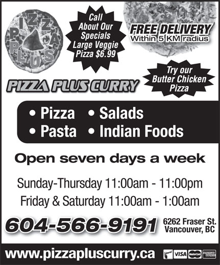 Pizza Plus (604-566-9191) - Display Ad - FREE DELIVERY Within 5 KM radius Pizza  Salads Pasta  Indian Foods Open seven days a week Sunday-Thursday 11:00am - 11:00pm Friday & Saturday 11:00am - 1:00am 6262 Fraser St.6262 604-566-9191604-566-9191 Vancouver, BC www.pizzapluscurry.ca