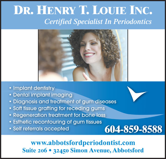 Louie Henry T Dr (604-859-8588) - Annonce illustrée======= - DR. HENRY T. LOUIE INC. Certified Specialist In Periodontics Implant dentistry Dental implant imaging Diagnosis and treatment of gum diseases Soft tissue grafting for receding gums Regeneration treatment for bone loss Esthetic recontouring of gum tissues Self referrals accepted 604-859-8588 Suite 206   32450 Simon Avenue, Abbotsford www.abbotsfordperiodontist.com