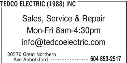 Tedco Electric (1988) Inc (604-853-2517) - Display Ad - Sales, Service & Repair Mon-Fri 8am-4:30pm 30570 Great Northern ---------------- 604 853-2517 Ave Abbotsford TEDCO ELECTRIC (1988) INC
