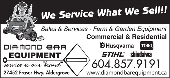 Diamond Bar Equipment (604-857-9191) - Display Ad - We Service What We Sell!! Sales & Services - Farm & Garden Equipment Commercial & Residential 604.857.9191 27452 Fraser Hwy. Aldergrove www.diamondbarequipment.ca