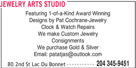 Jewelry Arts Studio (204-345-9451) - Display Ad - Featuring 1-of-a-Kind Award Winning Designs by Pat Cochrane-Jewelry Clock & Watch Repairs We make Custom Jewelry Consignments We purchase Gold & Silver ----------- 204 345-9451 80 2nd St Lac Du Bonnet JEWELRY ARTS STUDIO