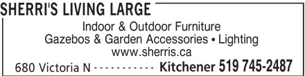 Sherri's Living Large (519-206-2488) - Display Ad - SHERRI'S LIVING LARGE Indoor & Outdoor Furniture Gazebos & Garden Accessories   Lighting www.sherris.ca ----------- Kitchener 519 745-2487 680 Victoria N SHERRI'S LIVING LARGE Indoor & Outdoor Furniture Gazebos & Garden Accessories   Lighting www.sherris.ca ----------- Kitchener 519 745-2487 680 Victoria N