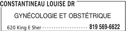 Constantineau Louise Dr (819-569-6622) - Annonce illustrée======= - CONSTANTINEAU LOUISE DR GYNÉCOLOGIE ET OBSTÉTRIQUE -------------------- 819 569-6622 620 King E Sher