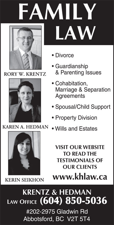 Krentz & Hedman Law Office (604-850-5036) - Annonce illustrée======= - FAMILY LAW Divorce Guardianship & Parenting Issues RORY W. KRENTZ Cohabitation, Marriage & Separation Agreements Spousal/Child Support Property Division KAREN A. HEDMAN Wills and Estates VISIT OUR WEBSITE TO READ THE TESTIMONIALS OF OUR CLIENTS www.khlaw.ca KERIN SEIKHON KRENTZ & HEDMAN LAW OFFICE  (604) 850-5036 #202-2975 Gladwin Rd Abbotsford, BC  V2T 5T4