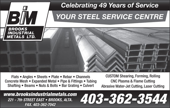 Brooks Industrial Metals Ltd (403-362-3544) - Display Ad - Celebrating 49 Years of Service YOUR STEEL SERVICE CENTRE CUSTOM Shearing, Forming, Rolling Flats   Angles   Sheets   Plate   Rebar   Channels CNC Plasma & Flame Cutting Concrete Mesh   Expanded Metal   Pipe & Fittings   Tubing Shafting   Beams   Nuts & Bolts   Bar Grating   Culvert Abrasive Water-Jet Cutting, Laser Cutting www.brooksindustrialmetals.comww w.b rook sin du stria lme tal s.co 221 - 7th STREET EAST   BROOKS, ALTA. 403-362-3544 FAX. 403-362-7042