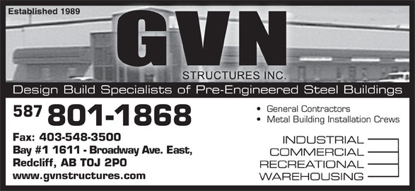G V N Structures Inc (403-548-3100) - Display Ad - Established 1989hed 1989 Design Build Specialists of Pre-Engineered Steel Buildings General Contractors   General Contractors 587 Metal Building Installation Crews   Metal Building Instal 801-1868 Fax: 403-548-3500 INDUSTRIAL Bay #1 1611 - Broadway Ave. East, COMMERCIAL Redcliff, AB T0J 2P0 RECREATIONAL www.gvnstructures.com WAREHOUSING