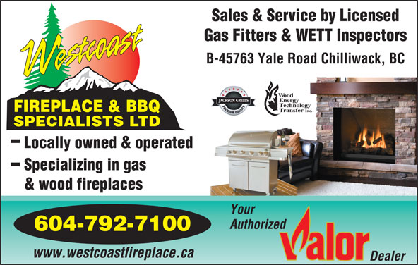 Westcoast Fireplace & BBQ Specialists Ltd (604-792-7100) - Display Ad - Sales & Service by Licensed Gas Fitters & WETT Inspectors B-45763 Yale Road Chilliwack, BC ood nergy echnology FIREPLACE & BBQ ransfer Inc. SPECIALISTS LTD Specializing in gas Locally owned & operated www.westcoastfireplace.ca Authorized & wood fireplaces Your 604-792-7100