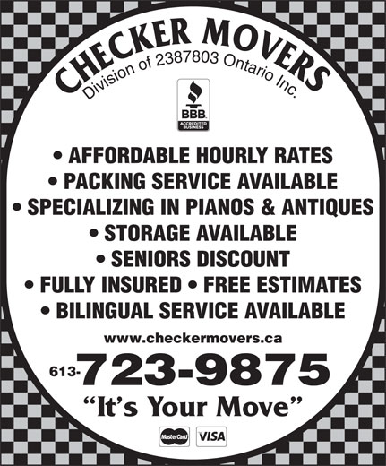 Checker Movers (613-723-9875) - Annonce illustrée======= - Division of 2387803 Ontario Inc AFFORDABLE HOURLY RATES PACKING SERVICE AVAILABLE SPECIALIZING IN PIANOS & ANTIQUES STORAGE AVAILABLE SENIORS DISCOUNT FULLY INSURED   FREE ESTIMATES BILINGUAL SERVICE AVAILABLE www.checkermovers.ca 613- 723-9875 It s Your Move