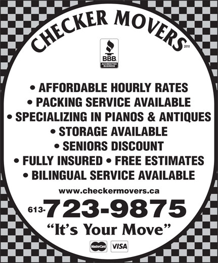 Checker Movers (613-723-9875) - Annonce illustrée======= - BILINGUAL SERVICE AVAILABLE www.checkermovers.ca 613- 723-9875 It s Your Move 2010 AFFORDABLE HOURLY RATES PACKING SERVICE AVAILABLE SPECIALIZING IN PIANOS & ANTIQUES STORAGE AVAILABLE SENIORS DISCOUNT FULLY INSURED   FREE ESTIMATES