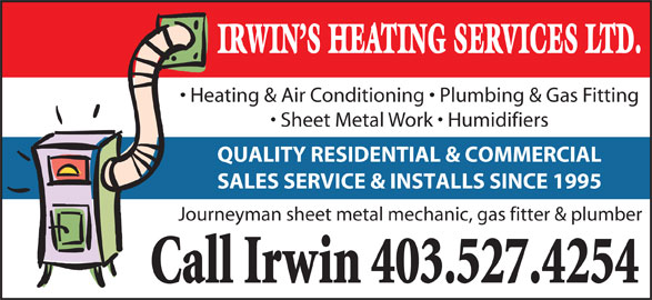 Irwin's Heating Service (403-527-4254) - Display Ad - IRWIN S HEATING SERVICES LTD. Heating & Air Conditioning   Plumbing & Gas Fitting Sheet Metal Work   Humidifiers QUALITY RESIDENTIAL & COMMERCIAL SALES SERVICE & INSTALLS SINCE 1995 Journeyman sheet metal mechanic, gas fitter & plumber Call Irwin 403.527.4254