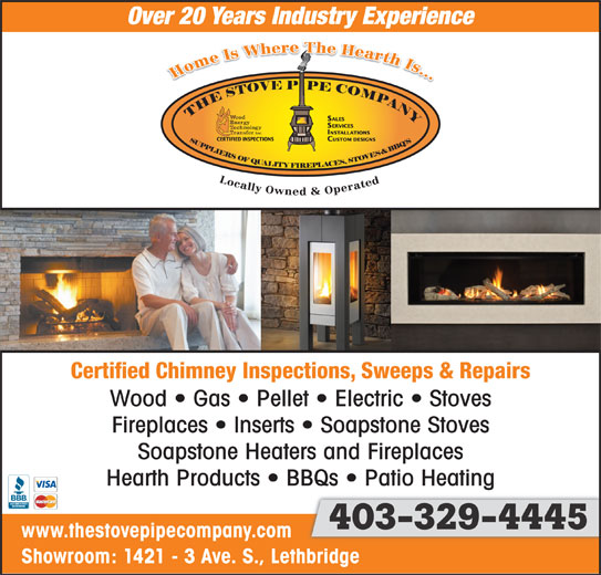 The Stove Pipe Co (403-329-4445) - Display Ad - Over 20 Years Industry Experience Certified Chimney Inspections, Sweeps & Repairs Wood   Gas   Pellet   Electric   Stoves Fireplaces   Inserts   Soapstone Stoves Soapstone Heaters and Fireplaces Hearth Products   BBQs   Patio Heating 403-329-4445403-329-4445 403-329-4445 www.thestovepipecompany.com Showroom: 1421 - 3 Ave. S., Lethbridge