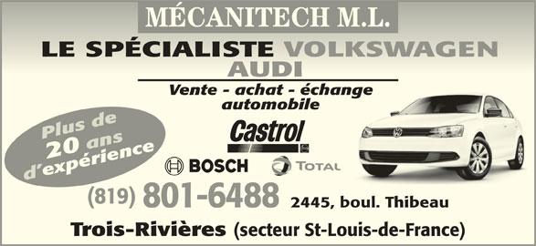 Mécanitech M L (819-379-7888) - Annonce illustrée======= - LE SPÉCIALISTE VOLKSWAGENLE PÉIALITE AUDI AUDI Vente - achat - échangeVente - achat - échange automobileautomobile Plus de20 ansience d expérienceexpxpérienceér (819) 9) 801-6488 2445, boul. Thibeau801-6488445, boul. hibeau Trois-Rivières (secteur St-Louis-de-France) rois-Rivières (seceur St-Louis-de-rance) MÉCANITECH M.L.