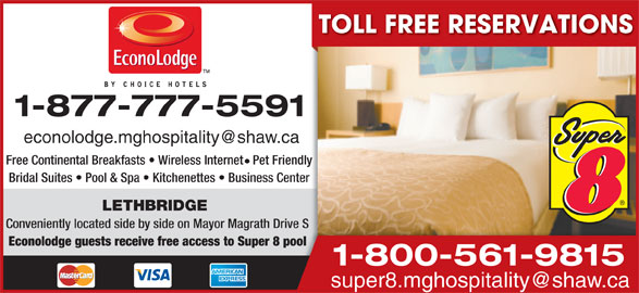 Super 8 (403-328-6636) - Display Ad - TOLL FREE RESERVATIONS 1-877-777-5591 Free Continental Breakfasts   Wireless Internet   Pet Friendly Bridal Suites   Pool & Spa   Kitchenettes   Business Center LETHBRIDGE Conveniently located side by side on Mayor Magrath Drive SSDrive Econolodge guests receive free access to Super 8 pool pool 1-800-561-9815