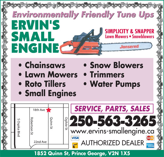 Ervin's Small Engine Ltd (250-563-3265) - Display Ad - Environmentally Friendly Tune Ups SIMPLICITY & SNAPPER Lawn Mowers   Snowblowers Roto Tillers Chainsaws Snow Blowers Lawn Mowers  Trimmers Water Pumps Small Engines h Ave SERVICE, PARTS, SALES Robertson St Quinn St Ogilvie St18t S Ospika Blvd 250-563-3265 www.ervins-smallengine.ca 22nd Ave AUTHORIZED DEALER 1852 Quinn St, Prince George, V2N 1X5