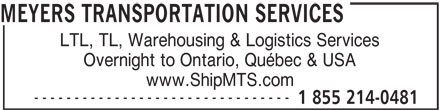 Meyers Transportation Services (1-855-214-0481) - Display Ad - MEYERS TRANSPORTATION SERVICES LTL, TL, Warehousing & Logistics Services Overnight to Ontario, Québec & USA www.ShipMTS.com -------------------------------- 1 855 214-0481 MEYERS TRANSPORTATION SERVICES LTL, TL, Warehousing & Logistics Services Overnight to Ontario, Québec & USA www.ShipMTS.com -------------------------------- 1 855 214-0481