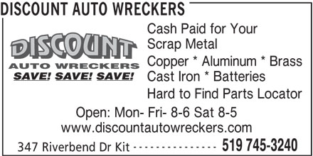 Discount Auto Wreckers (519-745-3240) - Display Ad - 347 Riverbend Dr Kit DISCOUNT AUTO WRECKERS Cash Paid for Your Scrap Metal Copper * Aluminum * Brass Cast Iron * Batteries Hard to Find Parts Locator Open: Mon- Fri- 8-6 Sat 8-5 www.discountautowreckers.com --------------- 519 745-3240