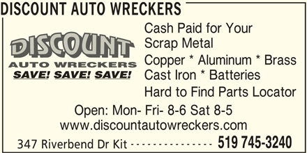 Discount Auto Wreckers (519-745-3240) - Display Ad - --------------- 519 745-3240 347 Riverbend Dr Kit DISCOUNT AUTO WRECKERS Cash Paid for Your Scrap Metal Copper * Aluminum * Brass Cast Iron * Batteries Hard to Find Parts Locator Open: Mon- Fri- 8-6 Sat 8-5 www.discountautowreckers.com