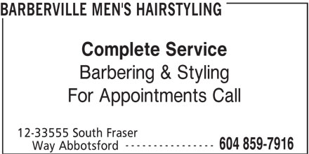 Barberville Men's Hairstyling (604-859-7916) - Display Ad - ---------------- 604 859-7916 Way Abbotsford 12-33555 South Fraser BARBERVILLE MEN'S HAIRSTYLING Complete Service Barbering & Styling For Appointments Call
