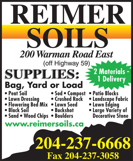 Reimer Soils (204-237-6668) - Display Ad - 2 Materials - 1 Delivery Bag, Yard or Load Sod   Compost Patio Blocks  Peat Soil Landscape Fabric  Lawn Dressing Crushed Rock Lawn Edging  Flowering Bed Mix  Lawn Seed Large Variety of  Black Soil Buckshot Decorative Stone  Sand   Wood Chips  Boulders www.reimersoils.ca 204-237-6668 Fax 204-237-3058