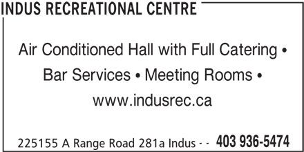Indus Recreational Centre (403-936-5474) - Display Ad - Air Conditioned Hall with Full Catering Bar Services   Meeting Rooms www.indusrec.ca -- 403 936-5474 225155 A Range Road 281a Indus INDUS RECREATIONAL CENTRE Air Conditioned Hall with Full Catering Bar Services   Meeting Rooms www.indusrec.ca -- 403 936-5474 225155 A Range Road 281a Indus INDUS RECREATIONAL CENTRE
