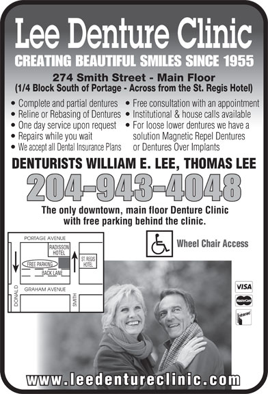 Lee Denture Clinic (204-943-4048) - Display Ad - Lee Denture Clinic CREATING BEAUTIFUL SMILES SINCE 1955 274 Smith Street - Main Floor (1/4 Block South of Portage - Across from the St. Regis Hotel) Complete and partial dentures  Free consultation with an appointment Reline or Rebasing of Dentures  Institutional & house calls available One day service upon request  For loose lower dentures we have a Repairs while you wait solution Magnetic Repel Dentures We accept all Dental Insurance Plans    or Dentures Over Implants DENTURISTS WILLIAM E. LEE, THOMAS LEE 204-943-4048 The only downtown, main floor Denture Clinic with free parking behind the clinic. PORTAGE AVENUE Wheel Chair Access RADISSON HOTEL ST. REGIS GFREE PARKIN HOTEL BACK LANE GRAHAM AVENUE DONAL SMITH www.leedentureclinic.com