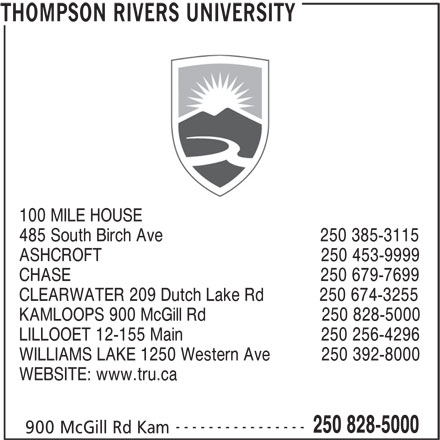 Thompson Rivers University (250-828-5000) - Display Ad - 100 MILE HOUSE 485 South Birch Ave                                  250 385-3115 ASHCROFT                                                250 453-9999 CHASE                                                      250 679-7699 CLEARWATER 209 Dutch Lake Rd            250 674-3255 KAMLOOPS 900 McGill Rd                         250 828-5000 LILLOOET 12-155 Main                              250 256-4296 WILLIAMS LAKE 1250 Western Ave           250 392-8000 WEBSITE: www.tru.ca ---------------- 250 828-5000 900 McGill Rd Kam THOMPSON RIVERS UNIVERSITY
